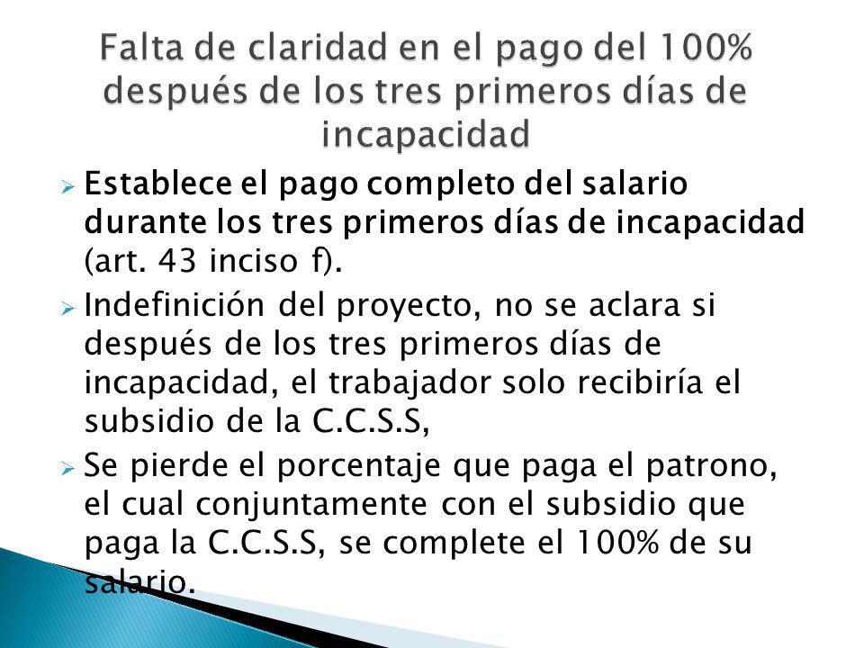 Establece el pago completo del salario durante los tres primeros días de incapacidad (art. 43 inciso f). Indefinición del proyecto, no se aclara si de