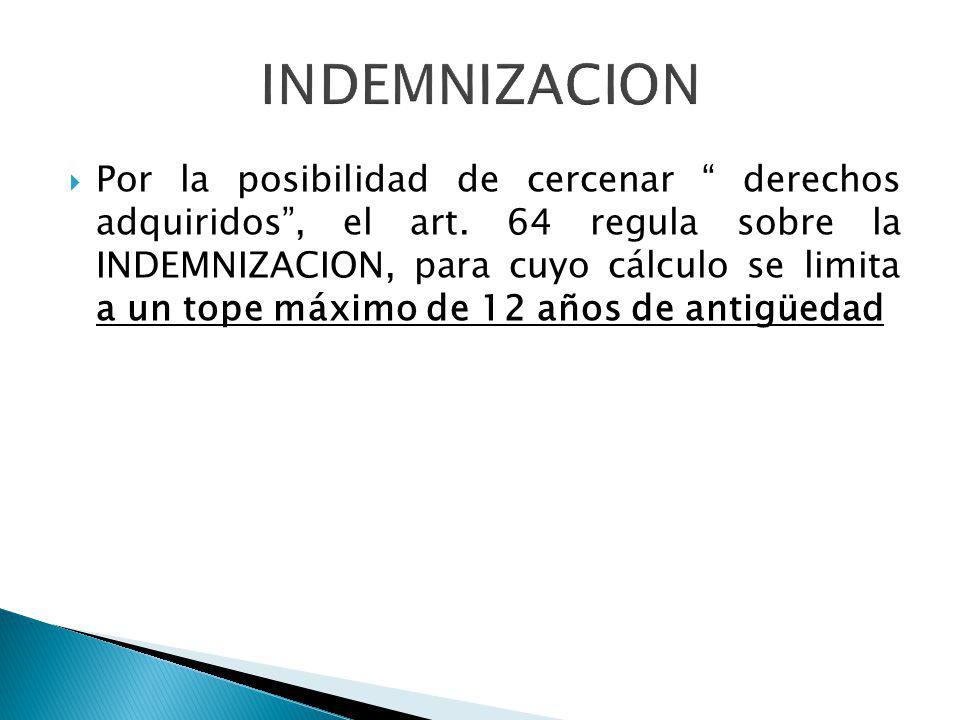 Por la posibilidad de cercenar derechos adquiridos, el art. 64 regula sobre la INDEMNIZACION, para cuyo cálculo se limita a un tope máximo de 12 años