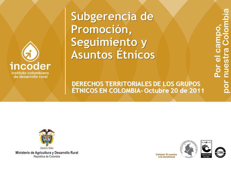 Subgerencia de Promoción, Seguimiento y Asuntos Étnicos DERECHOS TERRITORIALES DE LOS GRUPOS ÉTNICOS EN COLOMBIA- Octubre 20 de 2011 1