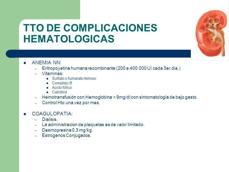 TTO DE COMPLICACIONES HEMATOLOGICAS ANEMIA NN: – Eritropoyetina humana recombinante (200 a 400.000 UI cada 3er.dia.) – Vitaminas: Sulfato o fumarato f
