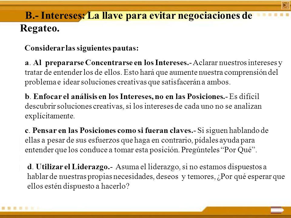 B.- Intereses: La llave para evitar negociaciones de Regateo. Considerar las siguientes pautas: a. Al prepararse Concentrarse en los Intereses.- Aclar