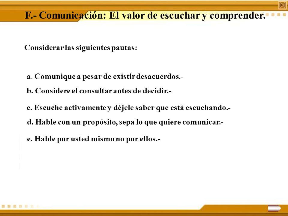 F.- Comunicación: El valor de escuchar y comprender. Considerar las siguientes pautas: a. Comunique a pesar de existir desacuerdos.- b. Considere el c