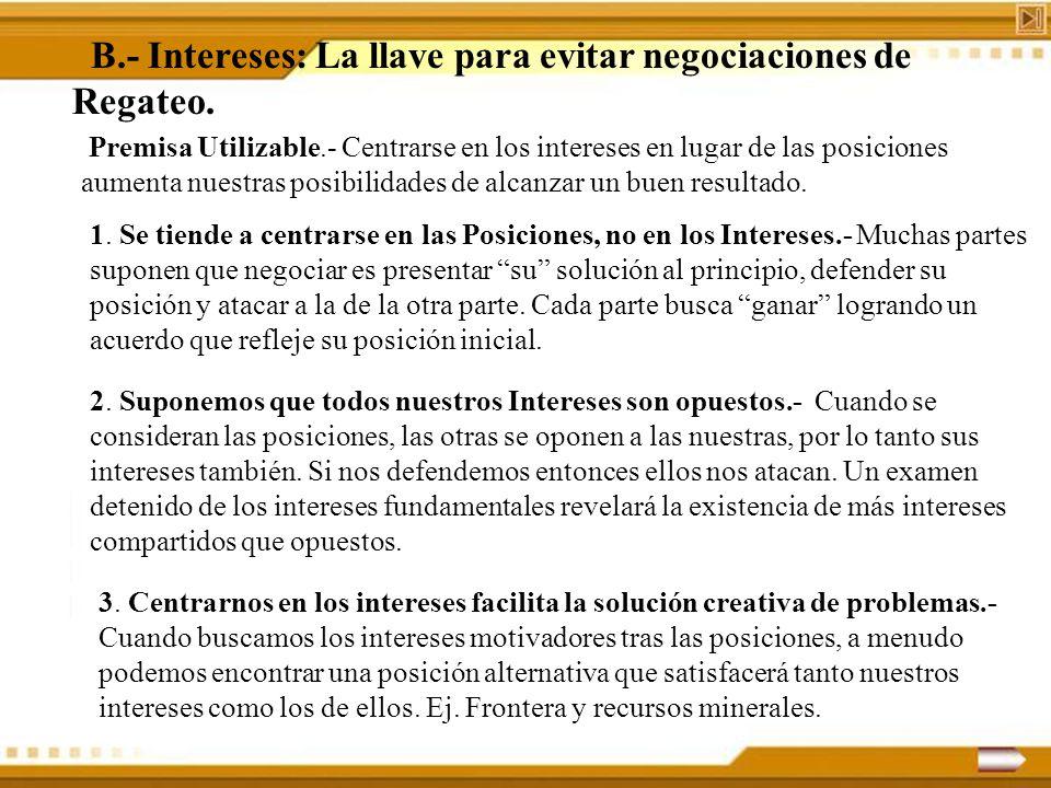 B.- Intereses: La llave para evitar negociaciones de Regateo. Premisa Utilizable.- Centrarse en los intereses en lugar de las posiciones aumenta nuest