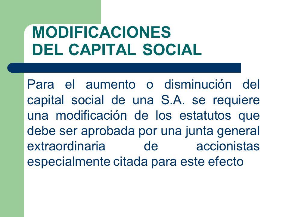 MODIFICACIONES DEL CAPITAL SOCIAL Para el aumento o disminución del capital social de una S.A. se requiere una modificación de los estatutos que debe