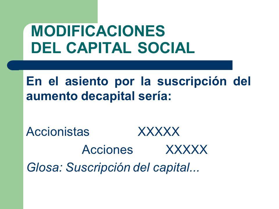 MODIFICACIONES DEL CAPITAL SOCIAL En el asiento por la suscripción del aumento decapital sería: AccionistasXXXXX AccionesXXXXX Glosa: Suscripción del