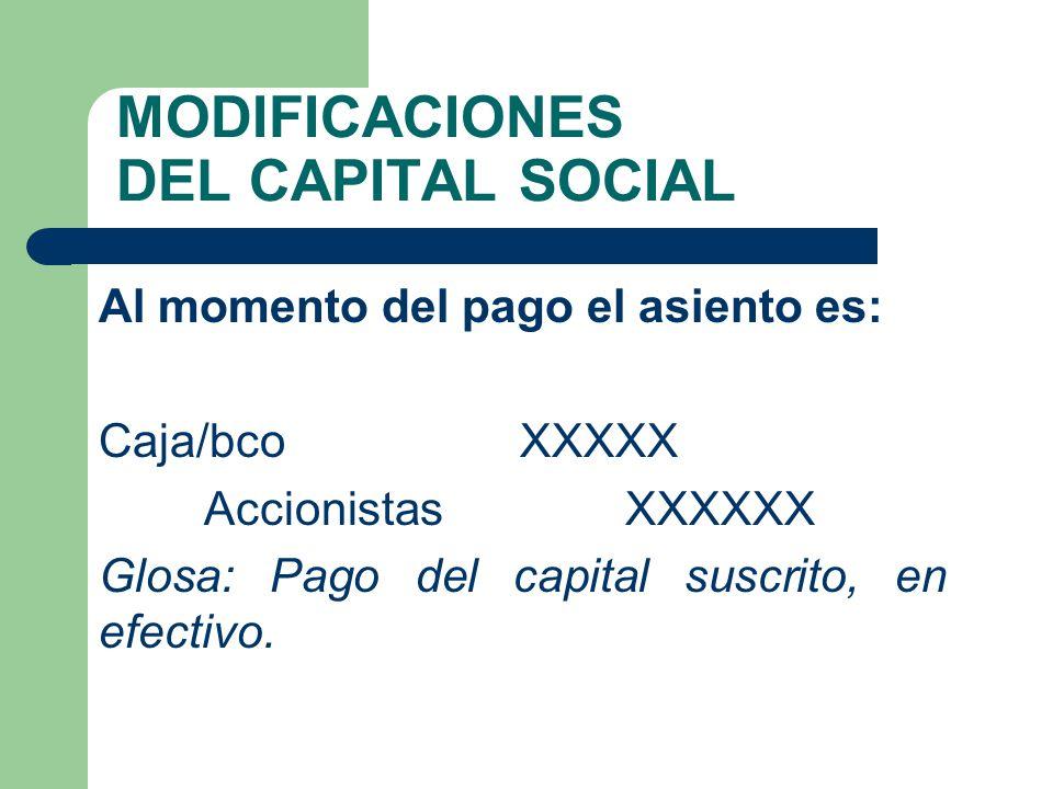 MODIFICACIONES DEL CAPITAL SOCIAL Al momento del pago el asiento es: Caja/bcoXXXXX AccionistasXXXXXX Glosa: Pago del capital suscrito, en efectivo.