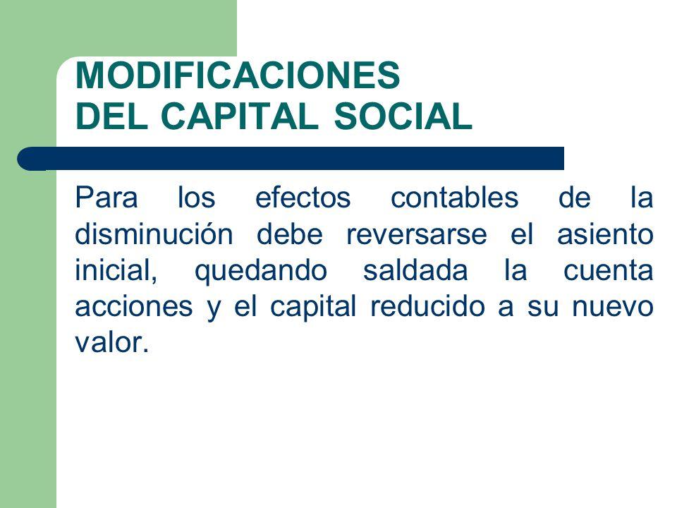 MODIFICACIONES DEL CAPITAL SOCIAL Para los efectos contables de la disminución debe reversarse el asiento inicial, quedando saldada la cuenta acciones