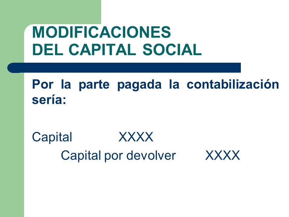 MODIFICACIONES DEL CAPITAL SOCIAL Por la parte pagada la contabilización sería: Capital XXXX Capital por devolver XXXX