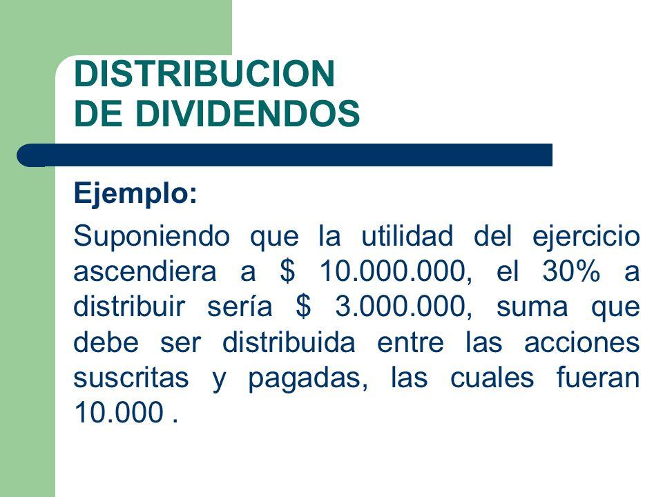 DISTRIBUCION DE DIVIDENDOS Ejemplo: Suponiendo que la utilidad del ejercicio ascendiera a $ 10.000.000, el 30% a distribuir sería $ 3.000.000, suma qu