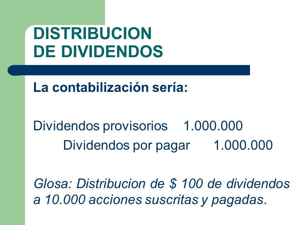 DISTRIBUCION DE DIVIDENDOS La contabilización sería: Dividendos provisorios 1.000.000 Dividendos por pagar 1.000.000 Glosa: Distribucion de $ 100 de d