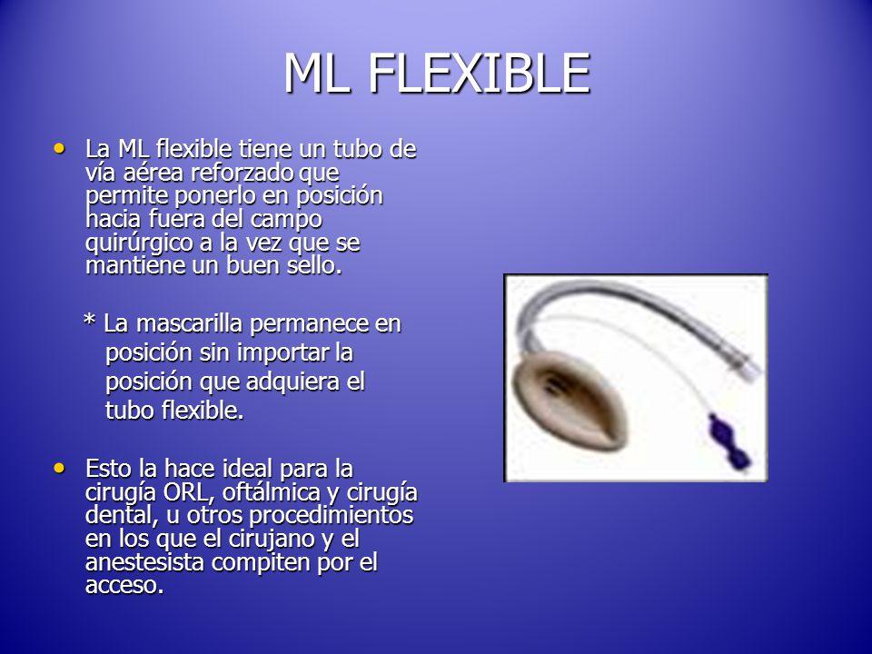 ML FLEXIBLE La ML flexible tiene un tubo de vía aérea reforzado que permite ponerlo en posición hacia fuera del campo quirúrgico a la vez que se mantiene un buen sello.