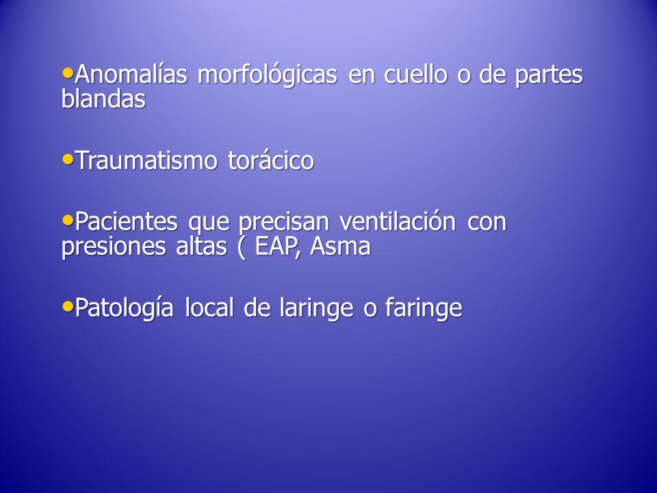 Anomalías morfológicas en cuello o de partes blandas Anomalías morfológicas en cuello o de partes blandas Traumatismo torácico Traumatismo torácico Pacientes que precisan ventilación con presiones altas ( EAP, Asma Pacientes que precisan ventilación con presiones altas ( EAP, Asma Patología local de laringe o faringe Patología local de laringe o faringe