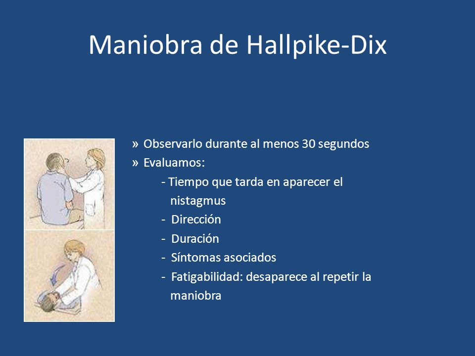 Maniobra de Hallpike-Dix » Observarlo durante al menos 30 segundos » Evaluamos: - Tiempo que tarda en aparecer el nistagmus - Dirección - Duración - S