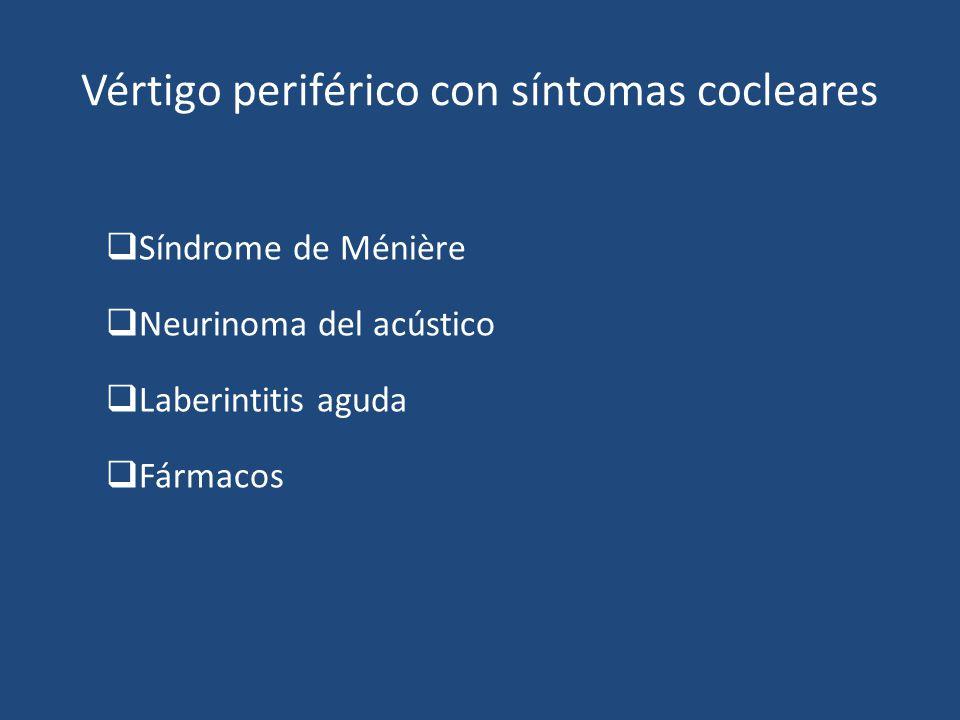 Vértigo periférico con síntomas cocleares Síndrome de Ménière Neurinoma del acústico Laberintitis aguda Fármacos