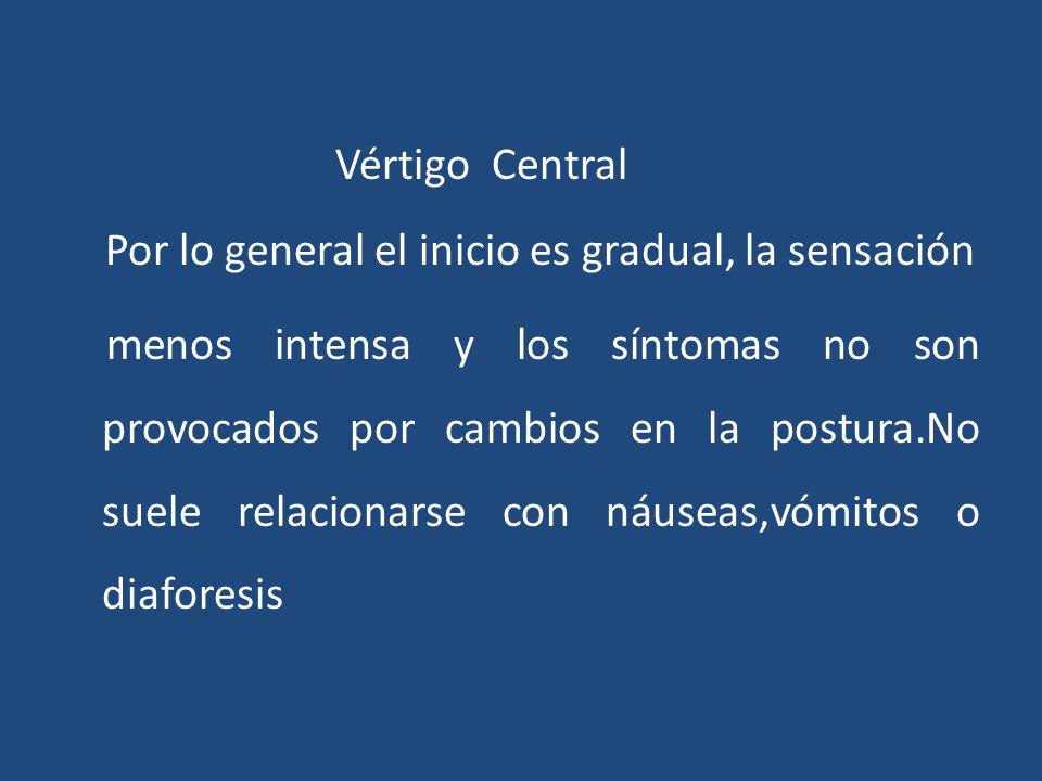 Vértigo Central Por lo general el inicio es gradual, la sensación menos intensa y los síntomas no son provocados por cambios en la postura.No suele re