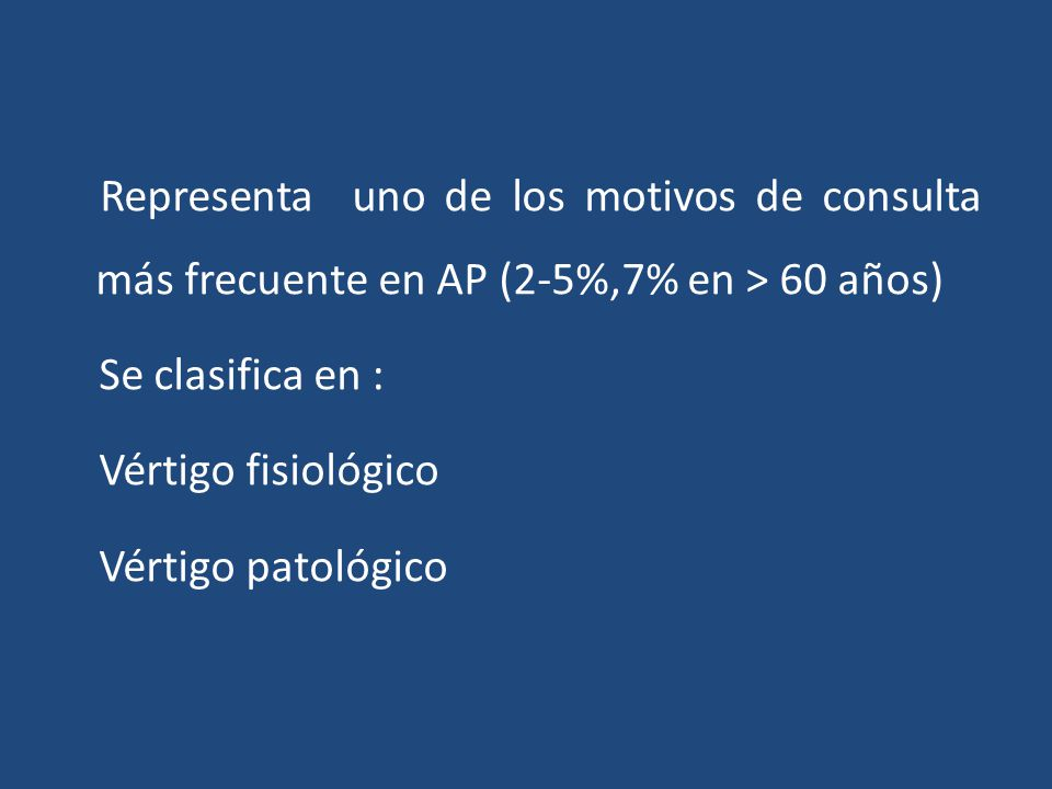 Vértigo posicional paroxístico benigno(VPPB) Es la causa más frecuente de vértigo(25% de todos los vertigos) Más frecuente en mujer Más frecuente entre los 50 y 70 años Es provocado por el desplazamiento anormal de los cristales de carbonato de calcio dentro de los conductos semicirculares Puede originarse en cualquiera de los canales semicirculares del oído interno, pero es más frecuente en el posterior En este caso el paciente refiere los síntomas al acostarse o lateralizarse en decúbito o con la hiperextensión cefálica