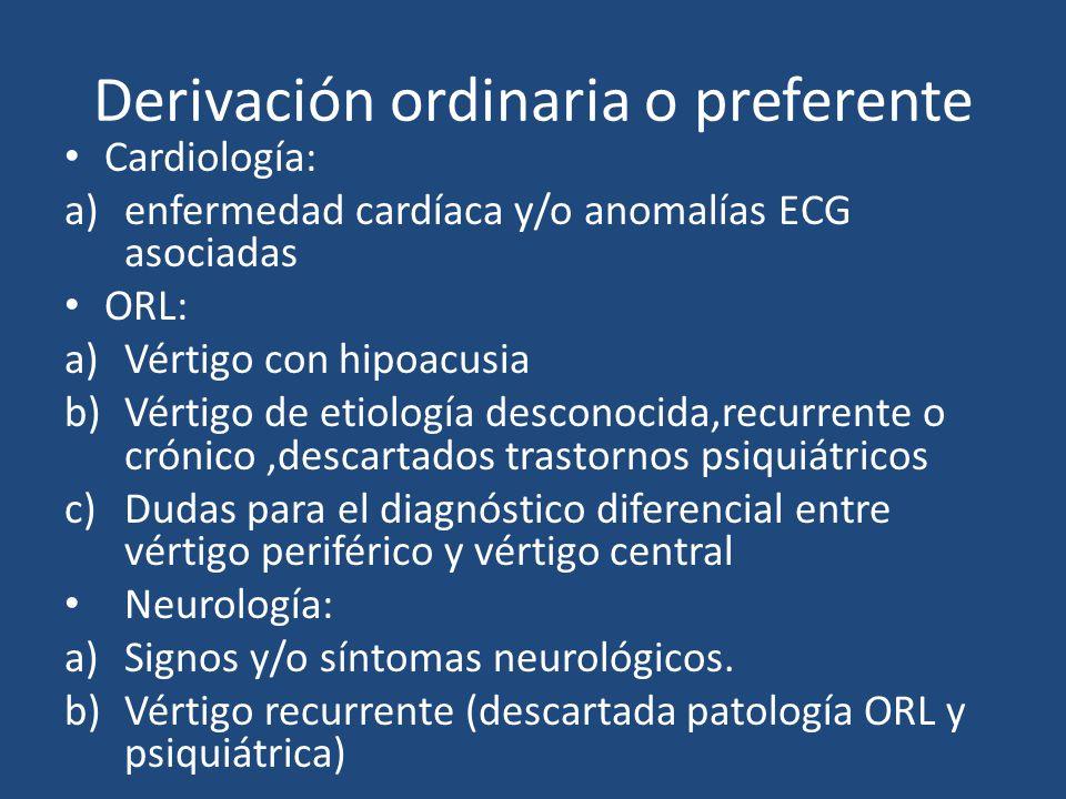 Derivación ordinaria o preferente Cardiología: a)enfermedad cardíaca y/o anomalías ECG asociadas ORL: a)Vértigo con hipoacusia b)Vértigo de etiología