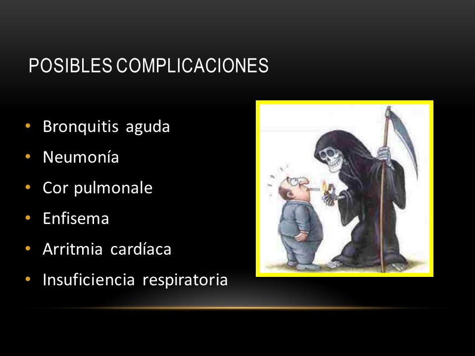 POSIBLES COMPLICACIONES Bronquitis aguda Neumonía Cor pulmonale Enfisema Arritmia cardíaca Insuficiencia respiratoria