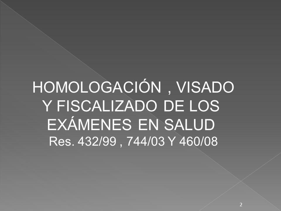 HOMOLOGACIÓN, VISADO Y FISCALIZADO DE LOS EXÁMENES EN SALUD Res. 432/99, 744/03 Y 460/08 2