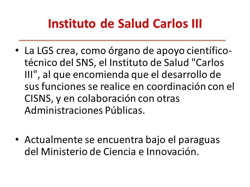 Instituto de Salud Carlos III La LGS crea, como órgano de apoyo científico- técnico del SNS, el Instituto de Salud Carlos III , al que encomienda que el desarrollo de sus funciones se realice en coordinación con el CISNS, y en colaboración con otras Administraciones Públicas.