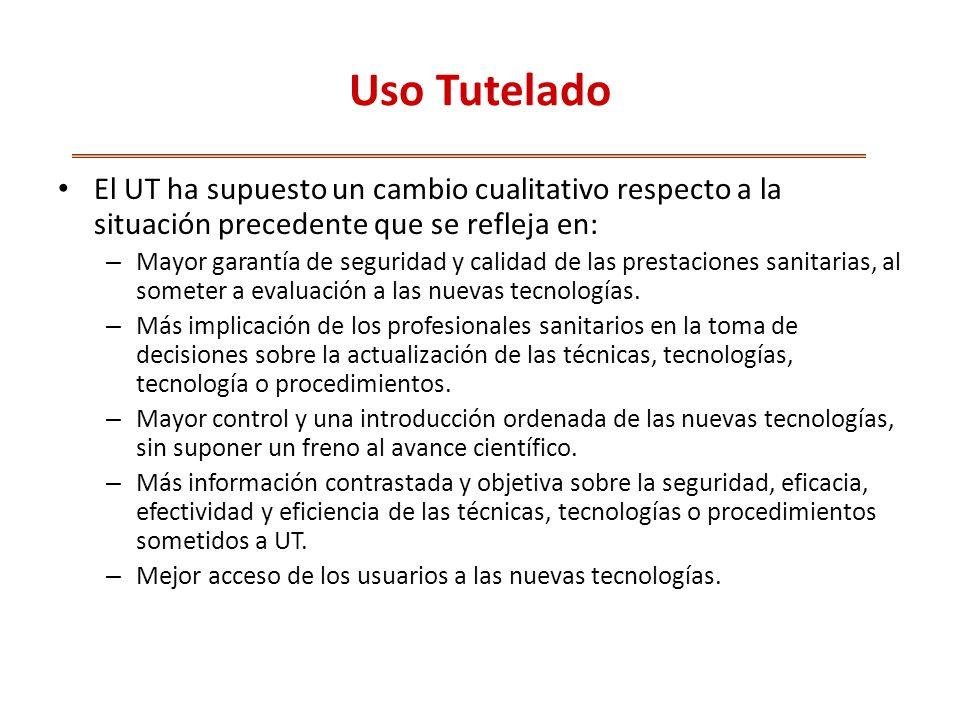 Uso Tutelado El UT ha supuesto un cambio cualitativo respecto a la situación precedente que se refleja en: – Mayor garantía de seguridad y calidad de las prestaciones sanitarias, al someter a evaluación a las nuevas tecnologías.