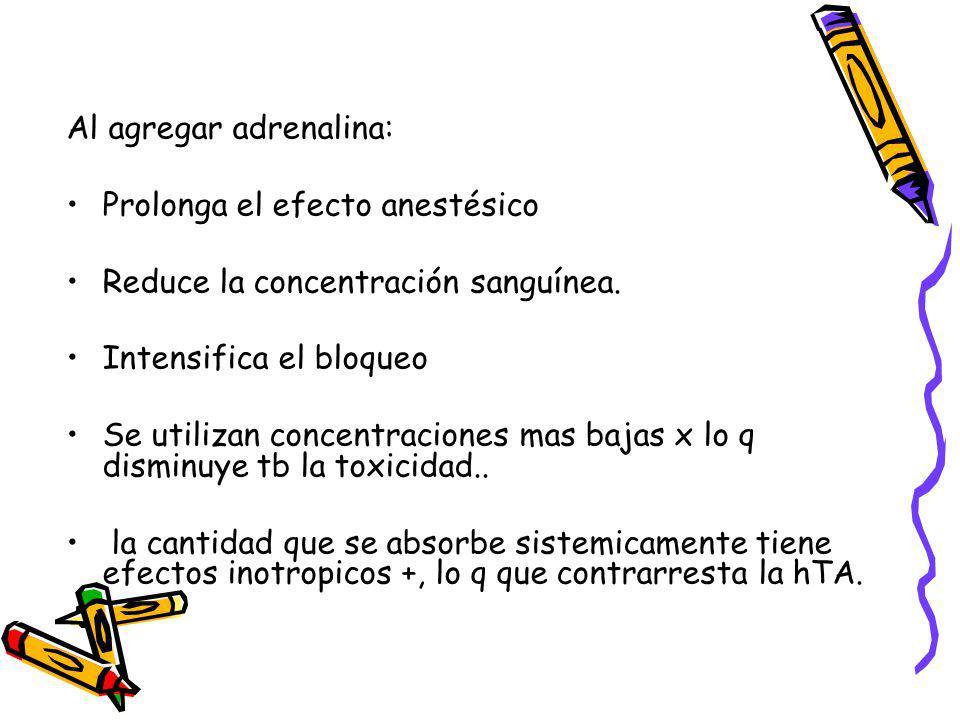 Al agregar adrenalina: Prolonga el efecto anestésico Reduce la concentración sanguínea. Intensifica el bloqueo Se utilizan concentraciones mas bajas x