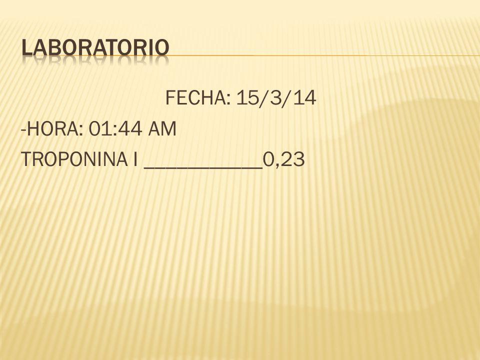 FECHA: 15/3/14 -HORA: 01:44 AM TROPONINA I ___________0,23