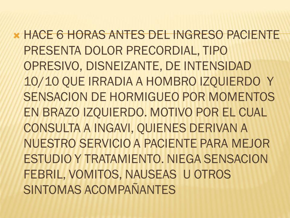 HACE 6 HORAS ANTES DEL INGRESO PACIENTE PRESENTA DOLOR PRECORDIAL, TIPO OPRESIVO, DISNEIZANTE, DE INTENSIDAD 10/10 QUE IRRADIA A HOMBRO IZQUIERDO Y SENSACION DE HORMIGUEO POR MOMENTOS EN BRAZO IZQUIERDO.