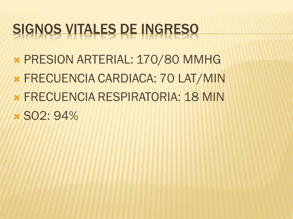 PRESION ARTERIAL: 170/80 MMHG FRECUENCIA CARDIACA: 70 LAT/MIN FRECUENCIA RESPIRATORIA: 18 MIN SO2: 94%