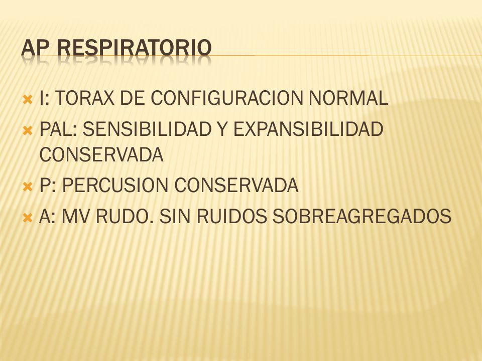 I: TORAX DE CONFIGURACION NORMAL PAL: SENSIBILIDAD Y EXPANSIBILIDAD CONSERVADA P: PERCUSION CONSERVADA A: MV RUDO. SIN RUIDOS SOBREAGREGADOS
