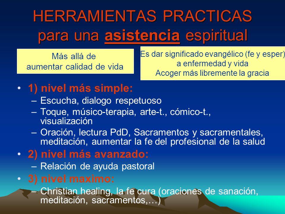 HERRAMIENTAS PRACTICAS para una asistencia espiritual 1) nivel más simple: –Escucha, dialogo respetuoso –Toque, músico-terapia, arte-t., cómico-t., visualización –Oración, lectura PdD, Sacramentos y sacramentales, meditación, aumentar la fe del profesional de la salud 2) nivel más avanzado: –Relación de ayuda pastoral 3) nivel maximo: –Christian healing, la fe cura (oraciones de sanación, meditación, sacramentos,…) Más allá de aumentar calidad de vida Es dar significado evangélico (fe y esper) a enfermedad y vida Acoger más libremente la gracia