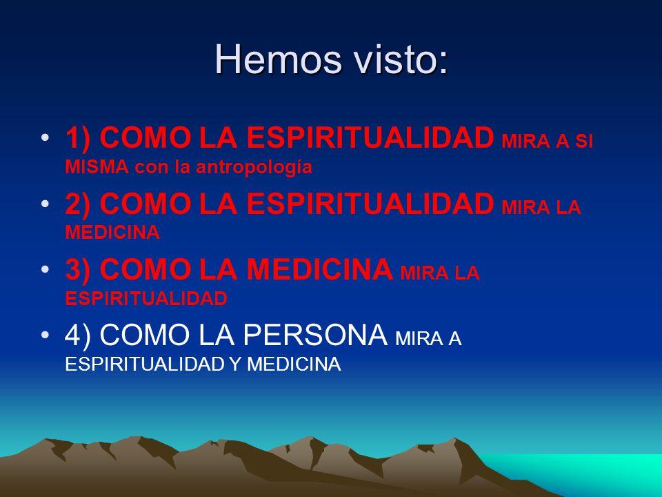 Hemos visto: 1) COMO LA ESPIRITUALIDAD MIRA A SI MISMA con la antropología 2) COMO LA ESPIRITUALIDAD MIRA LA MEDICINA 3) COMO LA MEDICINA MIRA LA ESPIRITUALIDAD 4) COMO LA PERSONA MIRA A ESPIRITUALIDAD Y MEDICINA