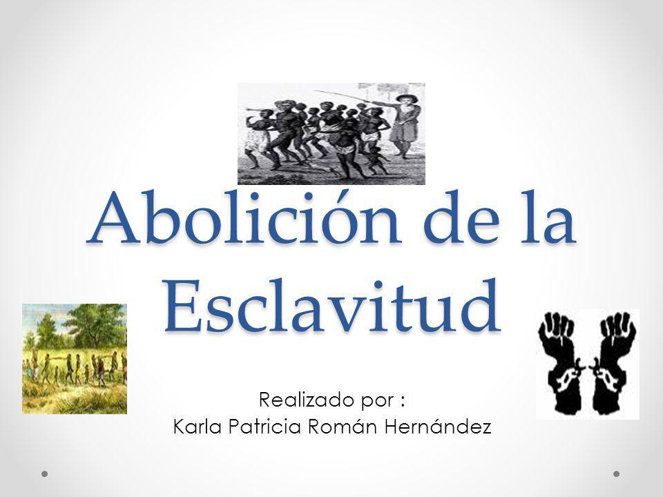 Abolición de la Esclavitud Realizado por : Karla Patricia Román Hernández
