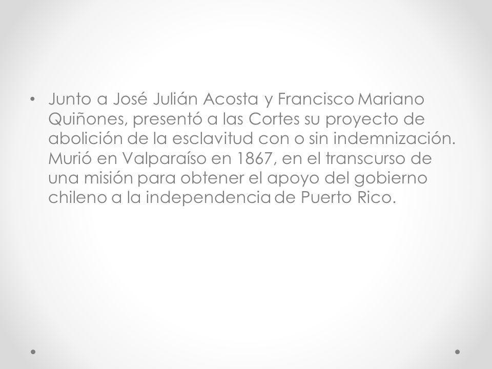 Junto a José Julián Acosta y Francisco Mariano Quiñones, presentó a las Cortes su proyecto de abolición de la esclavitud con o sin indemnización. Muri