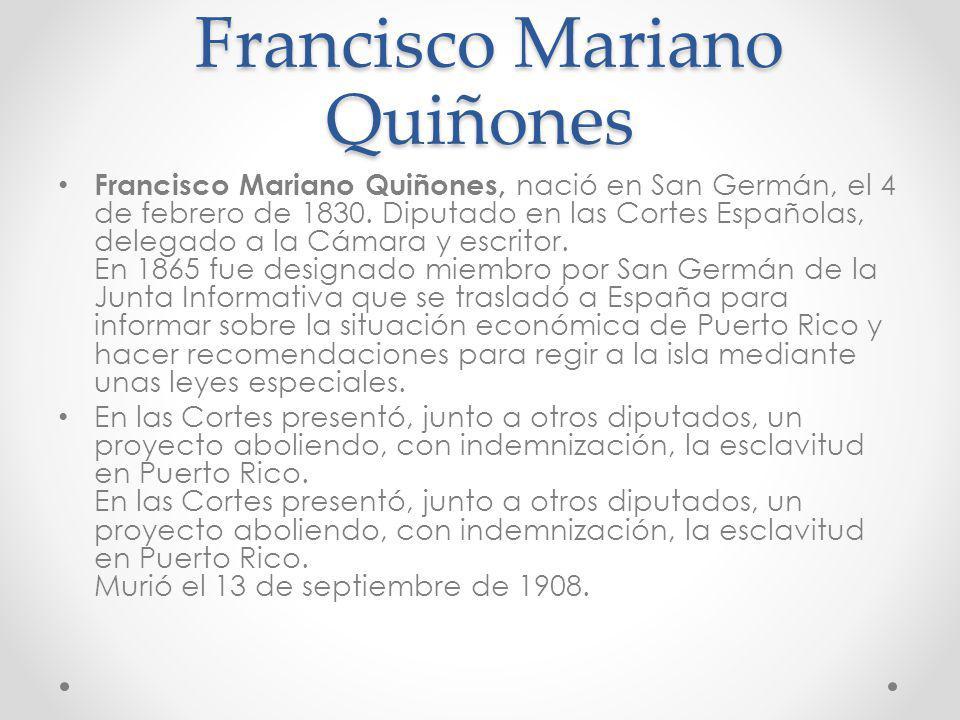 Francisco Mariano Quiñones Francisco Mariano Quiñones Francisco Mariano Quiñones, nació en San Germán, el 4 de febrero de 1830. Diputado en las Cortes