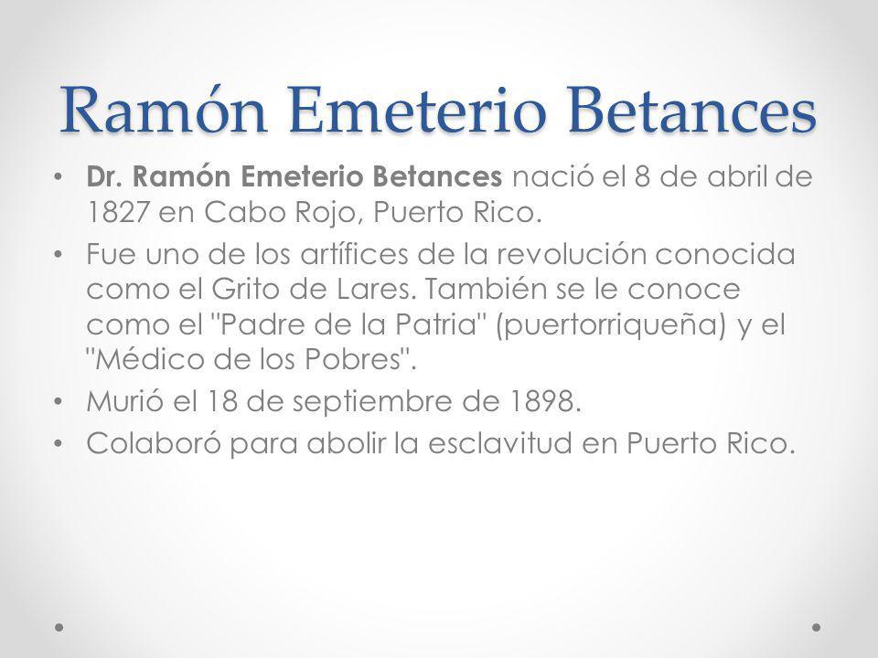 Dr. Ramón Emeterio Betances nació el 8 de abril de 1827 en Cabo Rojo, Puerto Rico. Fue uno de los artífices de la revolución conocida como el Grito de