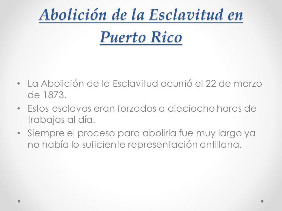 Abolición de la Esclavitud en Puerto Rico La Abolición de la Esclavitud ocurrió el 22 de marzo de 1873. Estos esclavos eran forzados a dieciocho horas