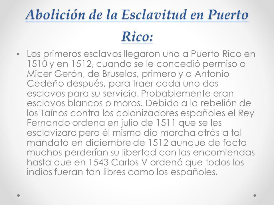 Abolición de la Esclavitud en Puerto Rico: Los primeros esclavos llegaron uno a Puerto Rico en 1510 y en 1512, cuando se le concedió permiso a Micer G