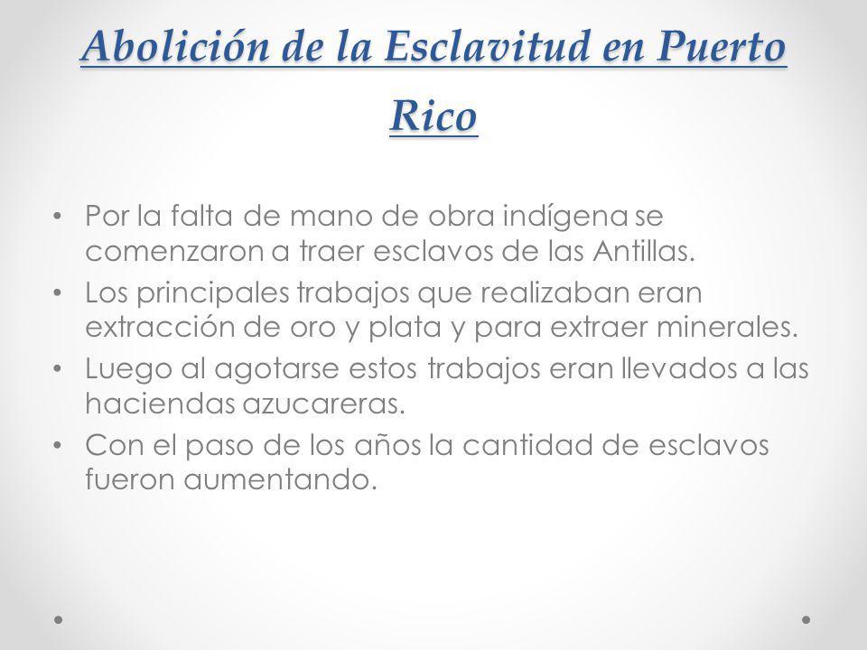 Abolición de la Esclavitud en Puerto Rico Por la falta de mano de obra indígena se comenzaron a traer esclavos de las Antillas. Los principales trabaj