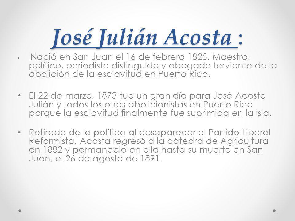 Nació en San Juan el 16 de febrero 1825. Maestro, político, periodista distinguido y abogado ferviente de la abolición de la esclavitud en Puerto Rico