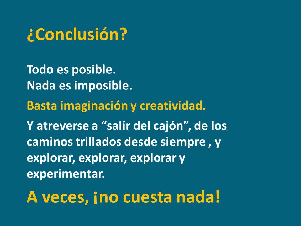 ¿Conclusión? Todo es posible. Nada es imposible. Basta imaginación y creatividad. Y atreverse a salir del cajón, de los caminos trillados desde siempr