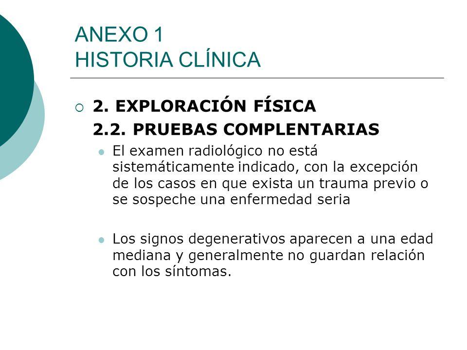 ANEXO 1 HISTORIA CLÍNICA 2. EXPLORACIÓN FÍSICA 2.2. PRUEBAS COMPLENTARIAS El examen radiológico no está sistemáticamente indicado, con la excepción de