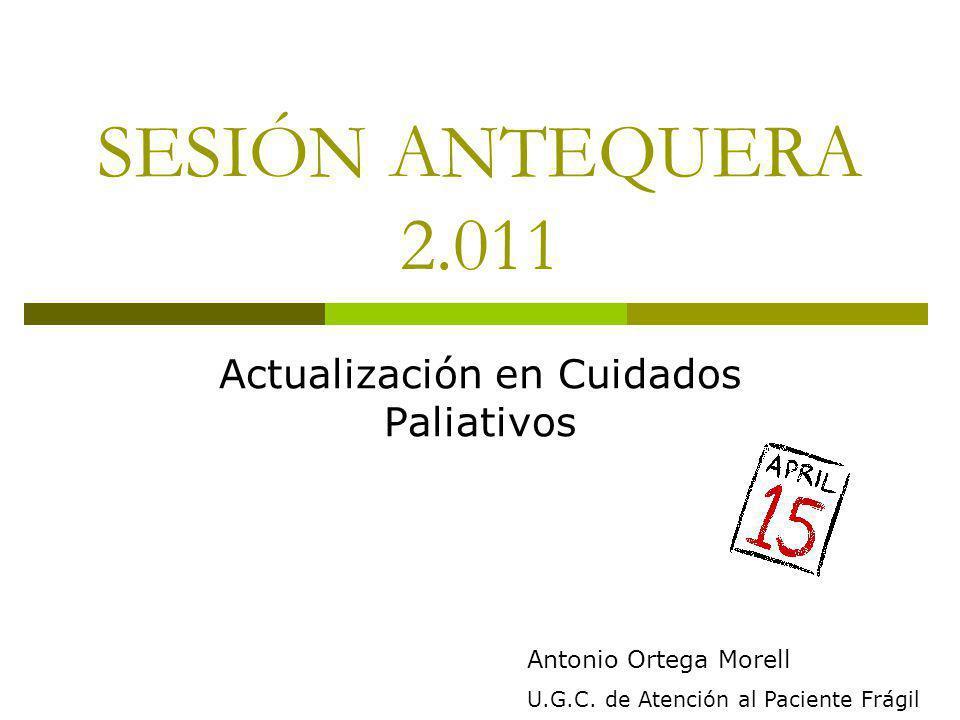 SESIÓN ANTEQUERA 2.011 Actualización en Cuidados Paliativos Antonio Ortega Morell U.G.C. de Atención al Paciente Frágil