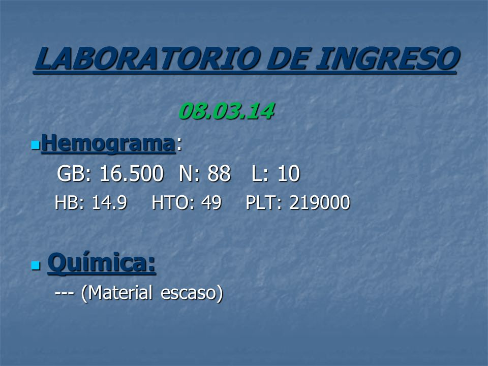 LABORATORIO DE INGRESO 08.03.14 Hemograma: Hemograma: GB: 16.500 N: 88 L: 10 GB: 16.500 N: 88 L: 10 HB: 14.9 HTO: 49 PLT: 219000 Química: Química: ---