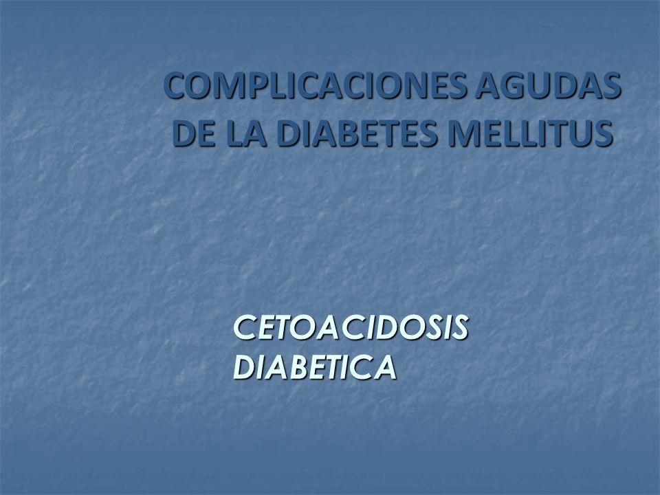 COMPLICACIONES AGUDAS DE LA DIABETES MELLITUS COMPLICACIONES AGUDAS DE LA DIABETES MELLITUS CETOACIDOSIS DIABETICA