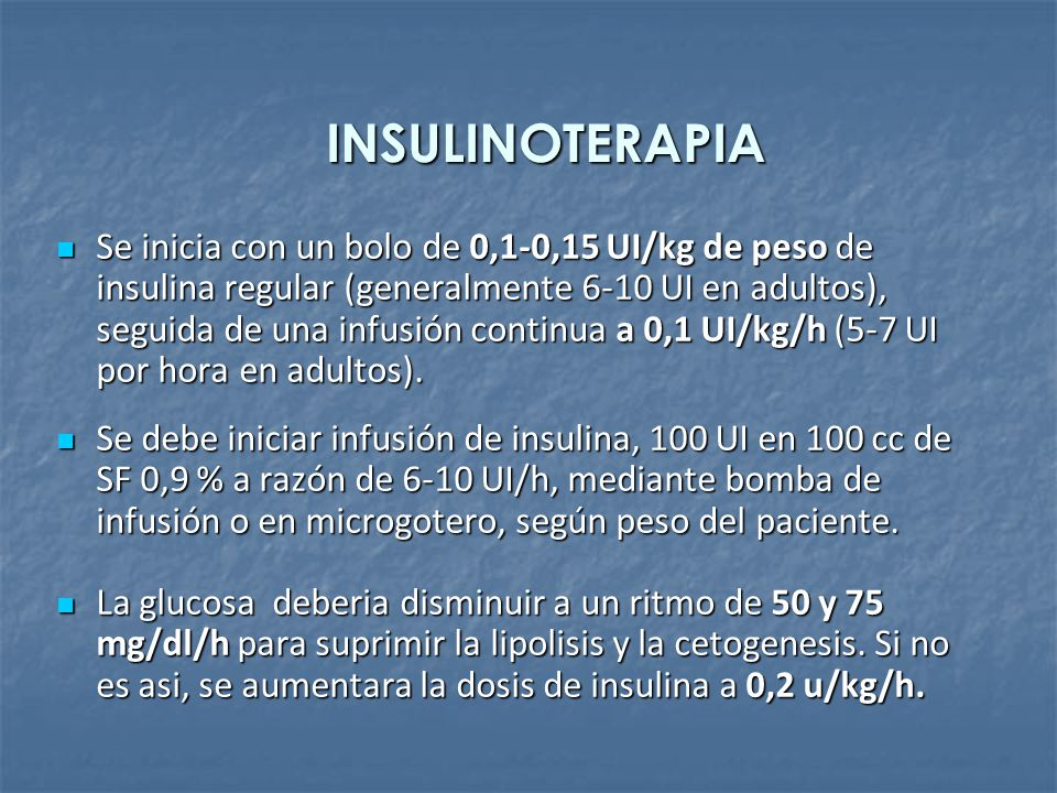 INSULINOTERAPIA Se inicia con un bolo de 0,1-0,15 UI/kg de peso de insulina regular (generalmente 6-10 UI en adultos), seguida de una infusión continu