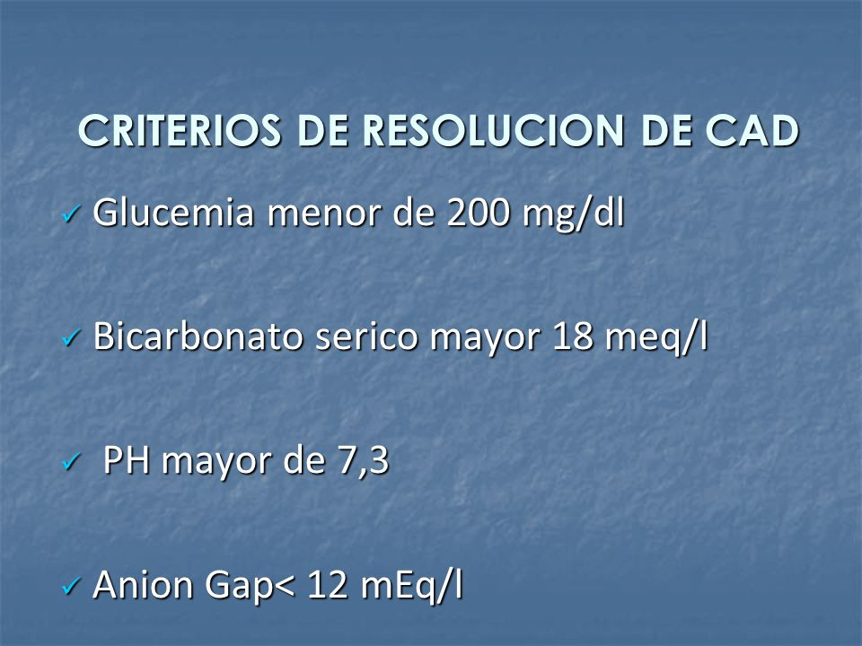 CRITERIOS DE RESOLUCION DE CAD Glucemia menor de 200 mg/dl Glucemia menor de 200 mg/dl Bicarbonato serico mayor 18 meq/l Bicarbonato serico mayor 18 m