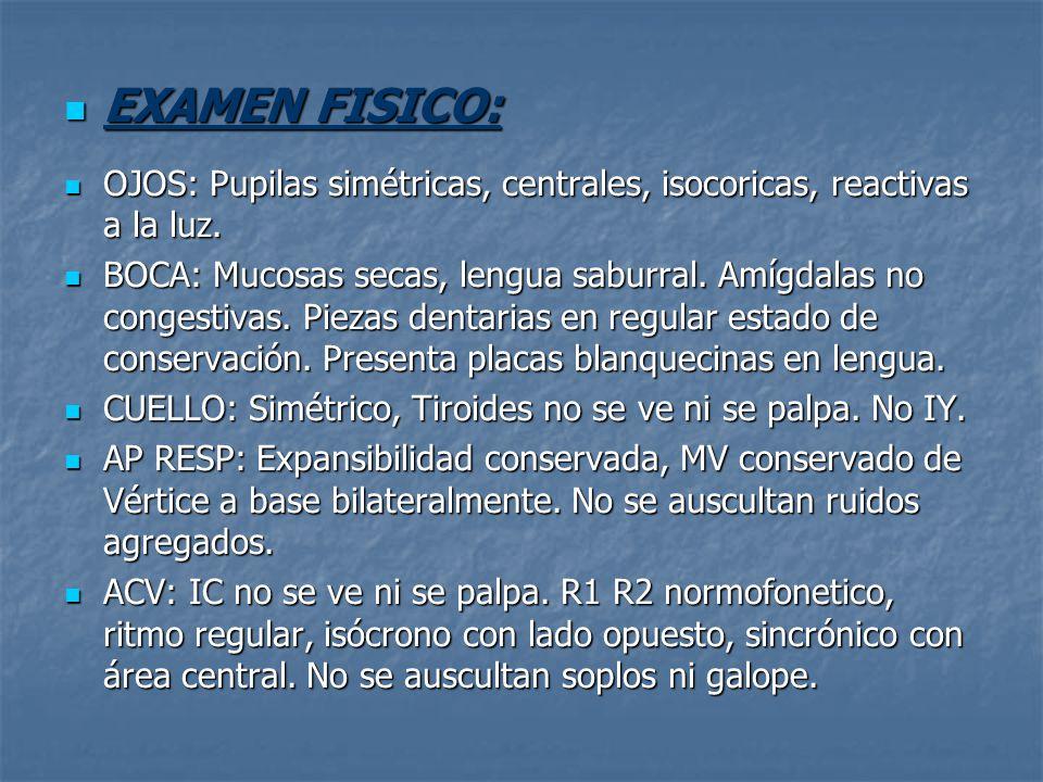 EXAMEN FISICO: EXAMEN FISICO: OJOS: Pupilas simétricas, centrales, isocoricas, reactivas a la luz. OJOS: Pupilas simétricas, centrales, isocoricas, re