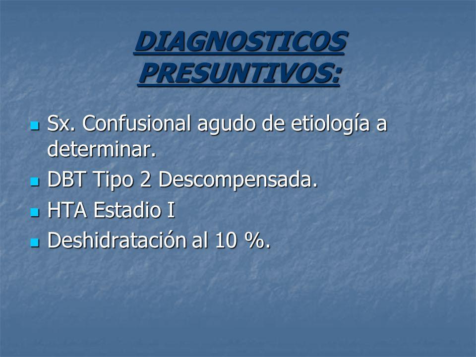 DIAGNOSTICOS PRESUNTIVOS: Sx. Confusional agudo de etiología a determinar. Sx. Confusional agudo de etiología a determinar. DBT Tipo 2 Descompensada.