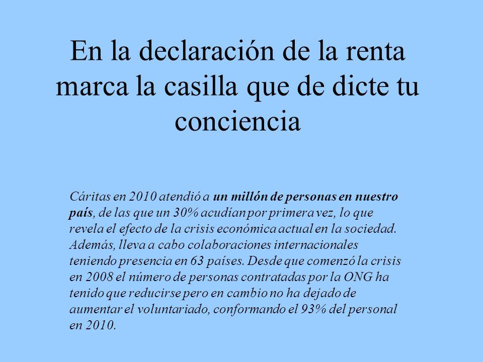 En la declaración de la renta marca la casilla que de dicte tu conciencia Cáritas en 2010 atendió a un millón de personas en nuestro país, de las que un 30% acudían por primera vez, lo que revela el efecto de la crisis económica actual en la sociedad.